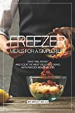 Freezer Meals for a Simpler Life: Save Time, Money and Cook the Most Delicious Dishes with Freezer Meals Recipes