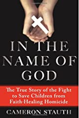In the Name of God: The True Story of the Fight to Save Children from Faith-Healing Homicide Hardcover