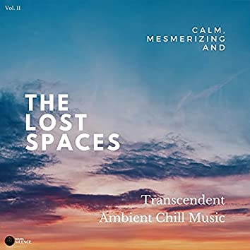 The Lost Spaces - Calm, Mesmerizing And Transcendent Ambient Chill Music - Vol. 11