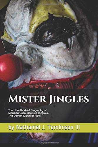Mister Jingles The Unauthorized Biography of Monsieur Jean-Baptiste Jongleur, The Demon Clown of Paris.