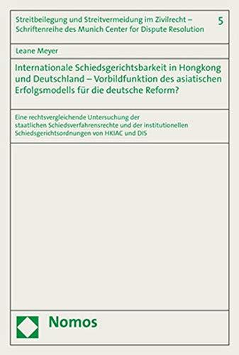Internationale Schiedsgerichtsbarkeit in Hongkong und Deutschland – Vorbildfunktion des asiatischen Erfolgsmodells für die deutsche Reform?: Eine ... Schiedsgerichtsordnungen von HKIAC und DIS