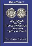 LOS REALES DE LOS REYES CATÓLICOS (1475-1566): Tipos y variantes