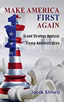 Make America First Again: Grand Strategy Analysis and the Trump Administration (Rapid Communications in Conflict & Security)