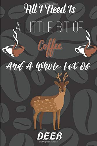 All I Need Is A Little Bit Of Coffee And A Whole Lot Of Deer: Blank lined notebook gifts for boys, girls, men, women, kids, students I Notebook for animal and coffee lover