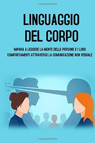 LINGUAGGIO DEL CORPO; Impara a leggere la mente delle persone e i loro comportamenti attraverso la comunicazione non verbale