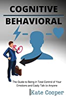 Cognitive Behavioral: The Guide to Being in Total Control of Your Emotions and Easily Talk to Anyone
