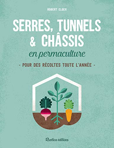 Serres, tunnels & châssis en permaculture: Pour des récoltes toute l année