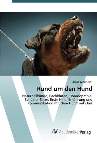 Rund um den Hund: Naturheilkunde, Bachblüten, Homöopathie, Schüßler-Salze, Erste Hilfe, Ernährung und Kommunikation mit dem Hund mit Quiz
