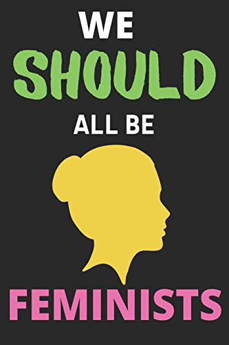 We Should All Be Feminists: Lined Journal Notebook Diary (6 X 9 Inches) - 100 Pages, Notebook Journal for Men Women and Girls