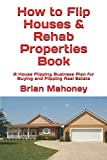 How to Flip Houses & Rehab Properties Book: A House Flipping Business Plan for Buying and Flipping Real Estate