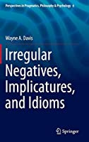 Irregular Negatives, Implicatures, and Idioms (Perspectives in Pragmatics, Philosophy & Psychology (6))