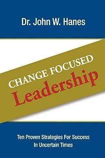 Change Focused Leadership: Ten Proven Strategies for Success in Uncertain Times