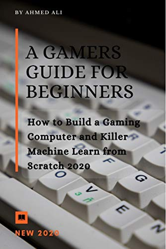 A Gamers Guide for Beginners: How to Build a Gaming Computer and Killer Machine Learn from Scratch 2020 (English Edition)