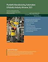 Plunkett's Manufacturing, Automation and Robotics Industry Almanac 2021: The Only Comprehensive Guide to Manufacturing, Automation & Robotics Companies & Trends