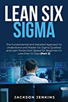 Lean Six Sigma: The Fundamental and Detailed Approach to Understand and Master Six Sigma Qualities and Lean Production Speed for Beginners in Less than 14 Days (Part 2)