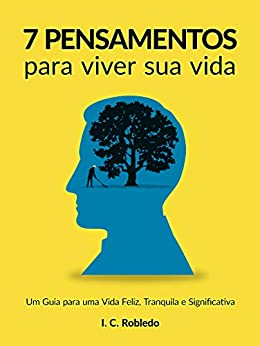 7 Pensamentos Para Viver Sua Vida: Um Guia para uma Vida Feliz, Tranquila e Significativa (Domine Sua Mente, Transforme Sua Vida) por [I. C. Robledo, Luciana Aflitos]