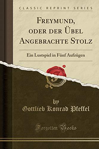 Freymund, oder der Übel Angebrachte Stolz: Ein Lustspiel in Fünf Aufzügen (Classic Reprint)