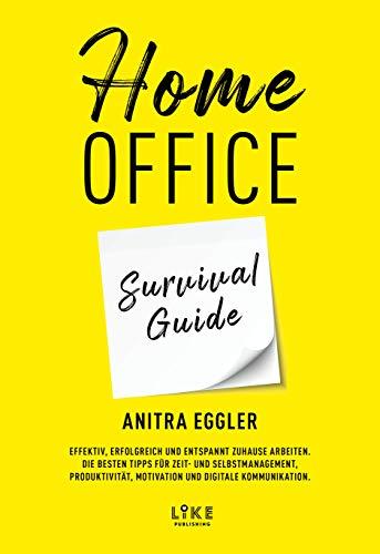 Homeoffice Survival Guide: Effektiv, erfolgreich und entspannt zuhause arbeiten. Die besten Tipps für Zeit- und Selbstmanagement, Produktivität, Motivation und digitale Kommunikation.