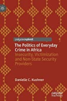 The Politics of Everyday Crime in Africa: Insecurity, Victimization and Non-­State Security Providers