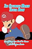 The Ultimate Mario Trivia Book: Everything You Need to Know about Super Mario: Super Mario Ultimate Trivia Book
