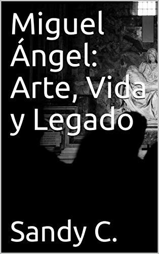 Miguel Ángel: Arte, Vida y Legado: Editado y comentado (Spanish Edition)