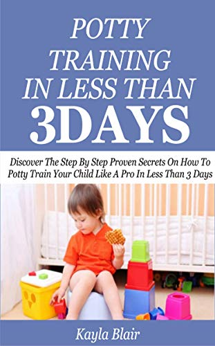 POTTY TRAINING IN LESS THAN 3 DAYS: Discover The Step By Step Proven Secret On How To Potty Train Your Child Like A Pro In Less Than 3 Days (English Edition)
