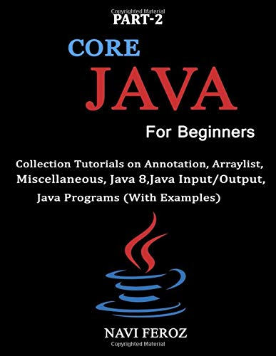 Core JAVA For Beginners-Part 2: Collection tutorials on Annotation,Arraylist, Miscellaneous,Java 8,Java Input/Output,Java Programs (With Examples)