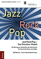 Jazz/Rock/Pop - Das Dresdner Modell: Ein Beitrag Zur Geschichte Der Hochschule Fur Musik Carl Maria Von Weber (Dresdner Schriften Zur Musik)