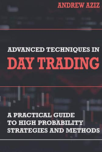 Advanced Techniques in Day Trading: A Practical Guide to High Probability Strategies and Methods (Stock Market Trading and Investing)
