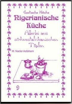 Nigerianische Küche: Allerlei aus Südwestafrikanischen Töpfen (Exotische Küche) von Mohamad N Asfahani ,,M. Nader Asfahani (Illustrator),,Brigitta Kook (Bearbeitung) ( 2010 )