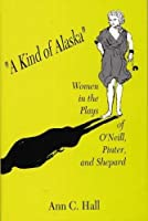 A Kind of Alaska: Women in the Plays of O'neill, Pinter, and Shepard