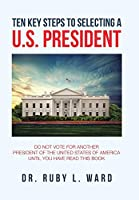 Ten Key Steps to Selecting a U.S. President: Do Not Vote for Another President of the United States of America Until You Have Read This Book