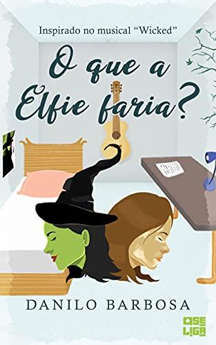 O que a Elfie Faria?: Inspirado no Musical Wicked (Tudo Parece Melhor em Musicais Livro 2)