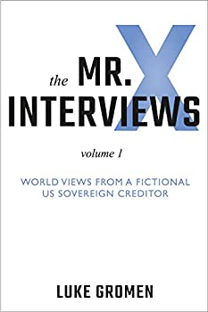 The Mr X Interviews  Volume 1  World Views from a Fictional US Sovereign Creditor