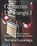 Guitarras De Fuego I: Historia de los mejores guitarristas d