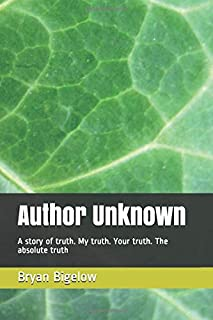 Author Unknown: A story of truth. My truth. Your truth. The absolute truth (Reflections of Humanity)