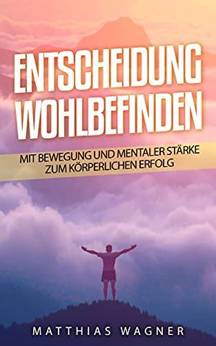 Entscheidung: Wohlbefinden: Mit Bewegung und mentaler Stärke zur körperlichen Gesundheit