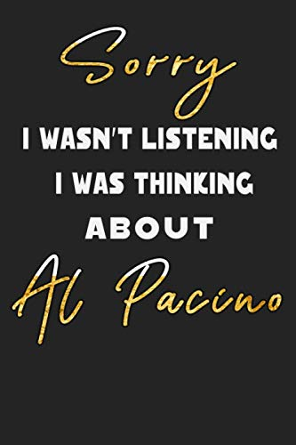Sorry I Wasn't Listening I Was Thinking about Al Pacino: Unique Personalized Notebook, Simple Black and White Notebook, Personalized Gift, Cool ... and Men, 100 Lined Pages, 6x9'', Matte Finish