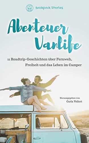 Abenteuer Vanlife – 11 Roadtrip-Geschichten über Fernweh, Freiheit und das Leben im Camper: (als Paar, allein reisend, mit Kindern - im Wohnmobil, Campingbus, Dachzelt oder VW Bulli)