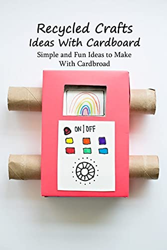 Recycled Crafts Ideas With Cardboard: Simple and Fun Ideas to Make With Cardbroad: Cardboard Recycled Projects (English Edition)