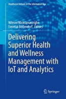 Delivering Superior Health and Wellness Management with IoT and Analytics (Healthcare Delivery in the Information Age)