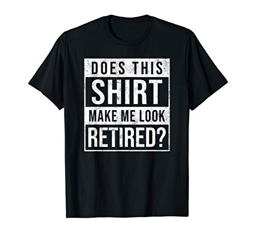 Does This Shirt Make Me Look Retired? Funny Retirement Gift