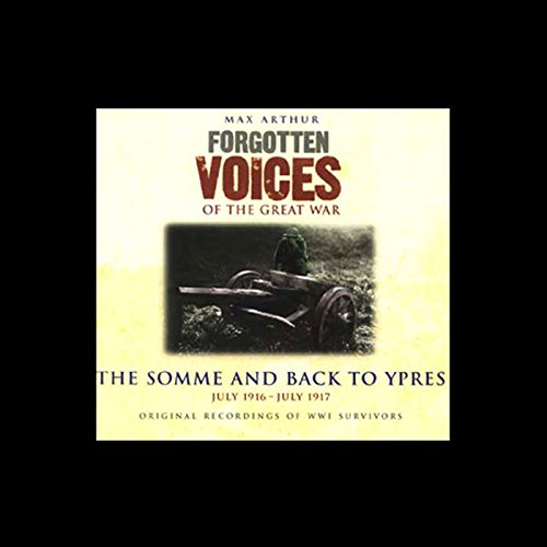 The Somme and Back to Ypres     Forgotten Voices of the Great War              By:                                                                                                                                 Max Arthur                               Narrated by:                                                                                                                                 Richard Bebb                      Length: 2 hrs and 36 mins     12 ratings     Overall 3.9