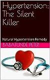 Hypertension: The Silent Killer: Natural Hypertension Remedy