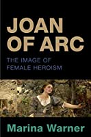 Joan of Arc: The Image of Female Heroism. Marina Warner