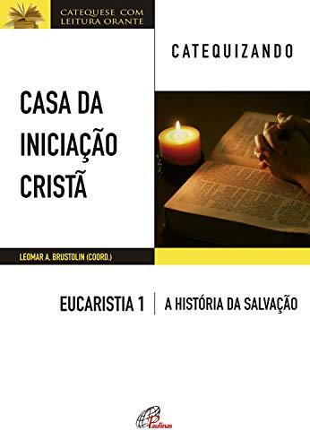 Casa da Iniciação Cristã: Eucaristia 1 - catequizando: Livro do catequizando - A história da salvação