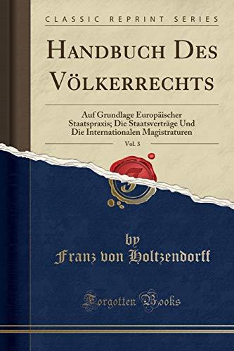 Handbuch Des Völkerrechts, Vol. 3: Auf Grundlage Europäischer Staatspraxis; Die Staatsverträge Und Die Internationalen Magistraturen (Classic Reprint)