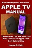APPLE TV MANUAL: The Ultimate Tips And Tricks On How To Use Your Apple Tv In Best Optimal Way (Manual For Beginners And Seniors)