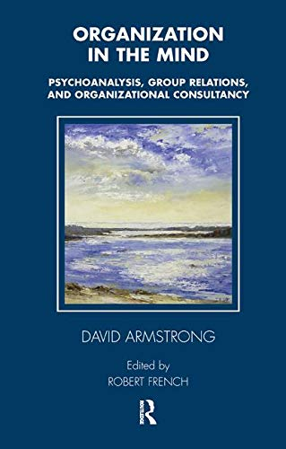 Organization in the Mind: Psychoanalysis, Group Relations and Organizational Consultancy (Tavistock Clinic Series)