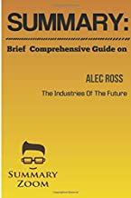 SUMMARY: Brief Comprehensive Guide On THE INDUSTRIES OF THE FUTURE BY Alec Ross (Summary Zoom) (Volume 4)